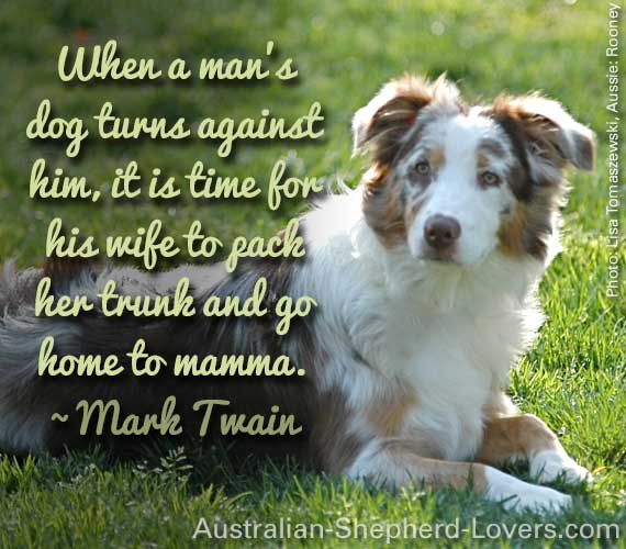 When a man's dog turns against him, it is time for his wife to pack her trunk and go home to mamma. ~ Mark Twain